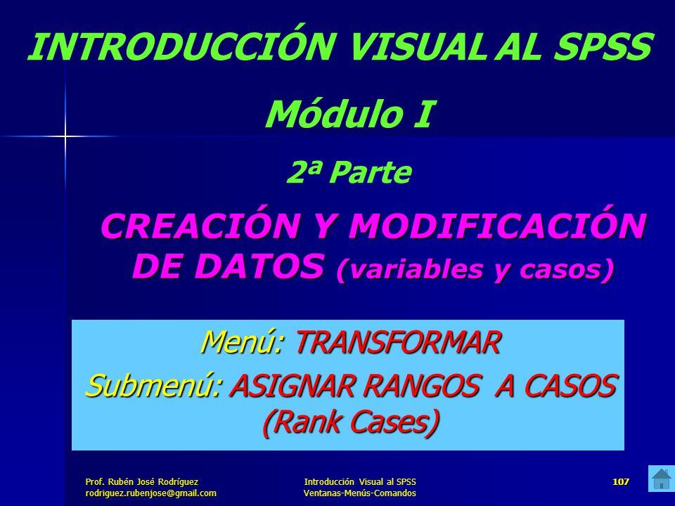Prof. José Rodríguez Prof. Rubén José Rodríguezrodriguez.rubenjose@gmail.com Introducción Visual al SPSS Ventanas-Menús-Comandos 107 CREACIÓN Y MODIFI