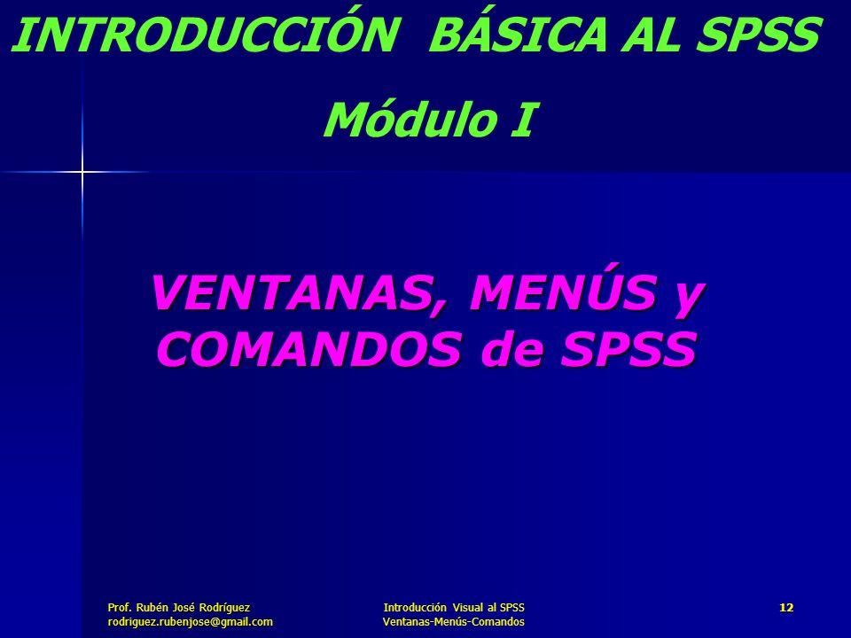 Prof. José Rodríguez Prof. Rubén José Rodríguezrodriguez.rubenjose@gmail.com Introducción Visual al SPSS Ventanas-Menús-Comandos 12 VENTANAS, MENÚS y