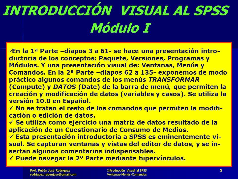 Prof. José Rodríguez Prof. Rubén José Rodríguezrodriguez.rubenjose@gmail.com Introducción Visual al SPSS Ventanas-Menús-Comandos 2 En la 1ª Parte –dia