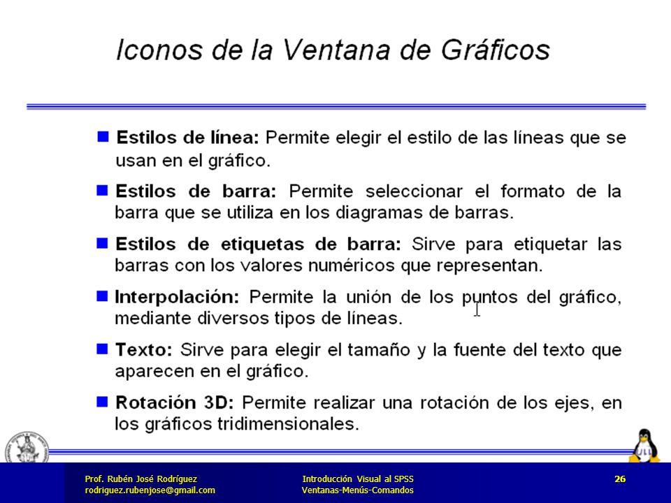 Prof. José Rodríguez Prof. Rubén José Rodríguezrodriguez.rubenjose@gmail.com Introducción Visual al SPSS Ventanas-Menús-Comandos 26