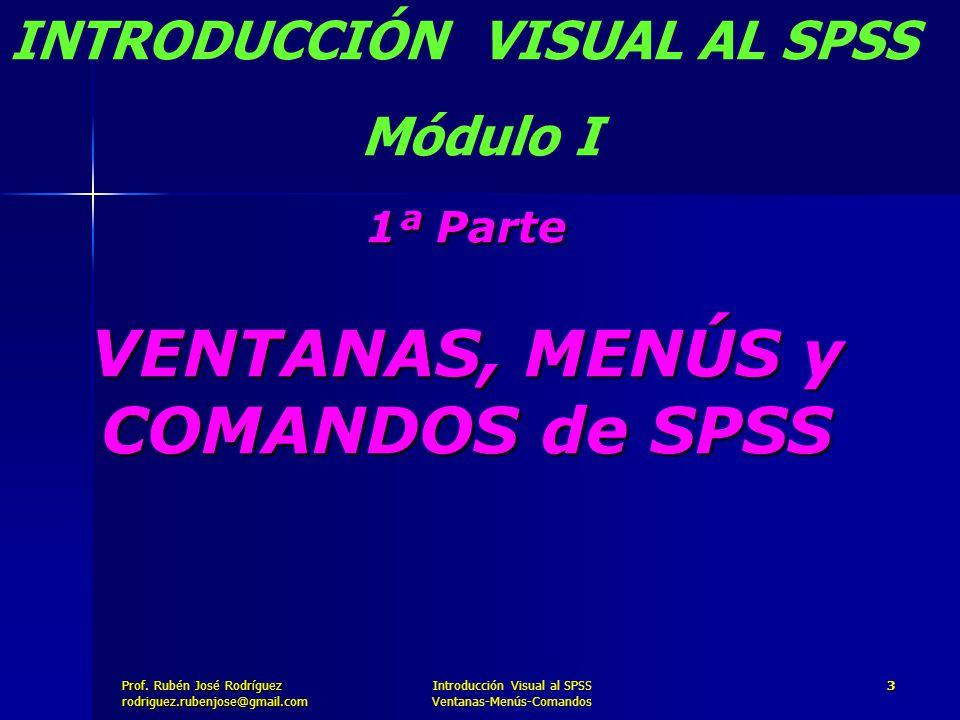 Prof. José Rodríguez Prof. Rubén José Rodríguezrodriguez.rubenjose@gmail.com Introducción Visual al SPSS Ventanas-Menús-Comandos 3 1ª Parte VENTANAS,