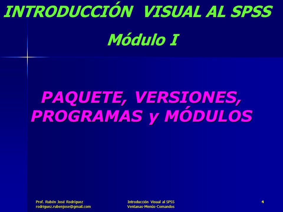 Prof. José Rodríguez Prof. Rubén José Rodríguezrodriguez.rubenjose@gmail.com Introducción Visual al SPSS Ventanas-Menús-Comandos 4 PAQUETE, VERSIONES,