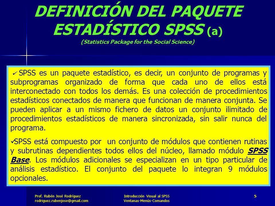 Prof. José Rodríguez Prof. Rubén José Rodríguezrodriguez.rubenjose@gmail.com Introducción Visual al SPSS Ventanas-Menús-Comandos 5 DEFINICIÓN DEL PAQU