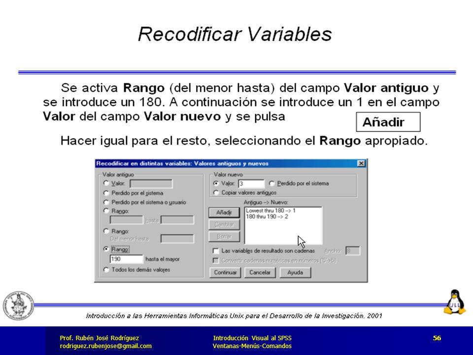 Prof. José Rodríguez Prof. Rubén José Rodríguezrodriguez.rubenjose@gmail.com Introducción Visual al SPSS Ventanas-Menús-Comandos 56