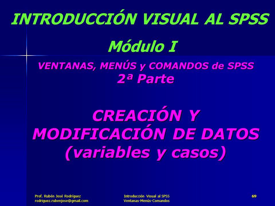Prof. José Rodríguez Prof. Rubén José Rodríguezrodriguez.rubenjose@gmail.com Introducción Visual al SPSS Ventanas-Menús-Comandos 69 CREACIÓN Y MODIFIC