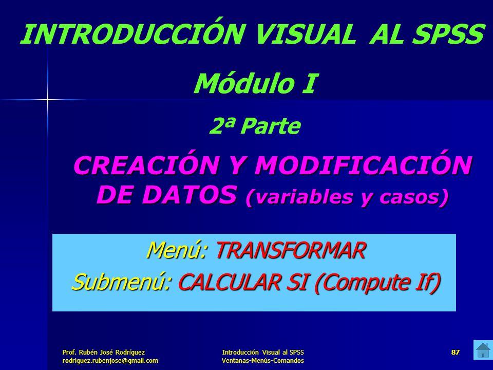 Prof. José Rodríguez Prof. Rubén José Rodríguezrodriguez.rubenjose@gmail.com Introducción Visual al SPSS Ventanas-Menús-Comandos 87 CREACIÓN Y MODIFIC