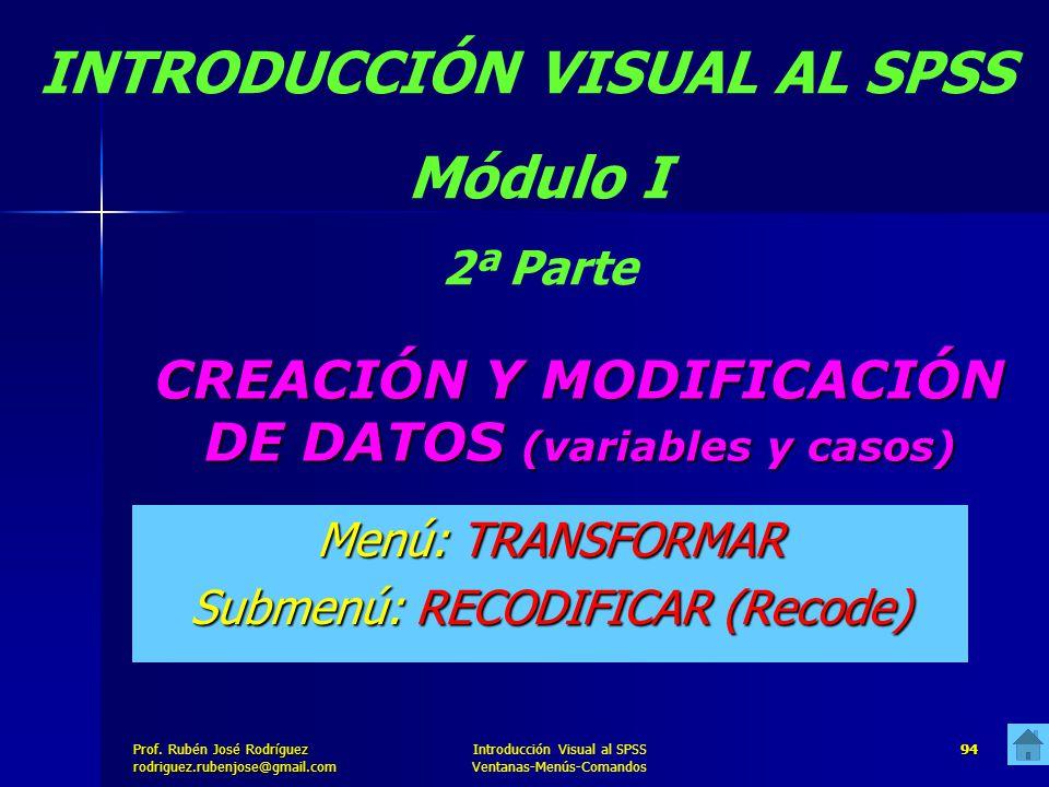 Prof. José Rodríguez Prof. Rubén José Rodríguezrodriguez.rubenjose@gmail.com Introducción Visual al SPSS Ventanas-Menús-Comandos 94 CREACIÓN Y MODIFIC