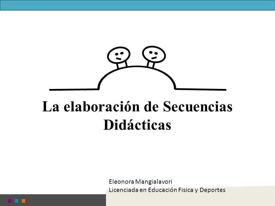 La elaboración de Secuencias Didácticas Eleonora Mangialavori Licenciada en Educación Fisica y Deportes