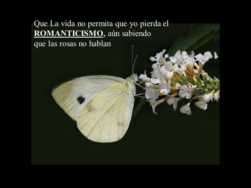 Que La vida no permita que yo pierda el ROMANTICISMO, aún sabiendo que las rosas no hablan