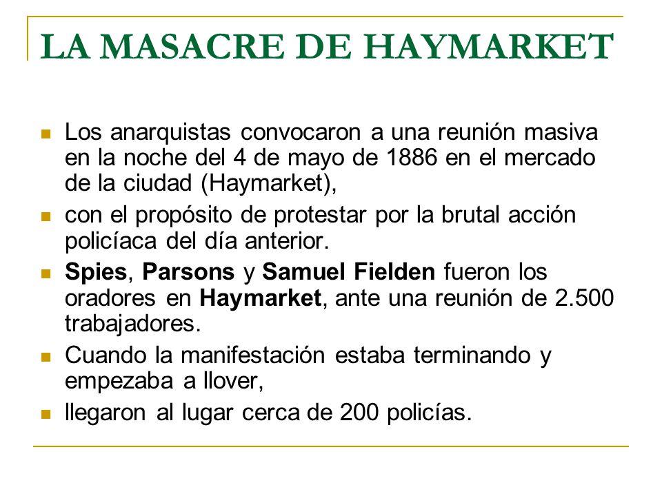 LA MASACRE DE HAYMARKET Los anarquistas convocaron a una reunión masiva en la noche del 4 de mayo de 1886 en el mercado de la ciudad (Haymarket), con el propósito de protestar por la brutal acción policíaca del día anterior.