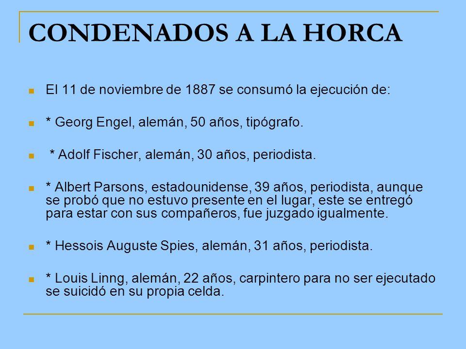 CONDENADOS A LA HORCA El 11 de noviembre de 1887 se consumó la ejecución de: * Georg Engel, alemán, 50 años, tipógrafo.