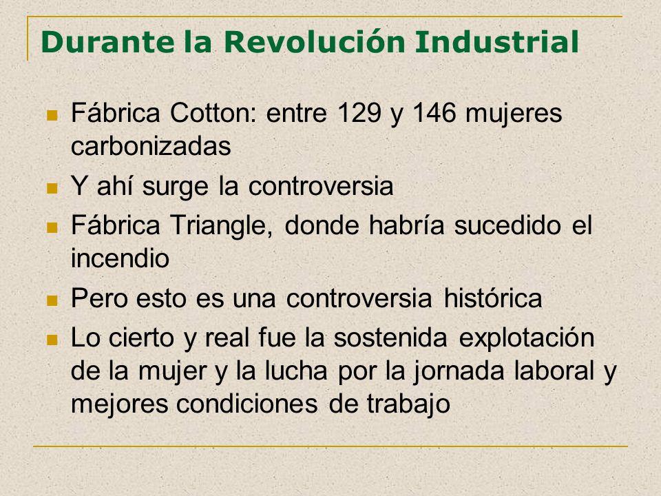 Durante la Revolución Industrial Fábrica Cotton: entre 129 y 146 mujeres carbonizadas Y ahí surge la controversia Fábrica Triangle, donde habría sucedido el incendio Pero esto es una controversia histórica Lo cierto y real fue la sostenida explotación de la mujer y la lucha por la jornada laboral y mejores condiciones de trabajo
