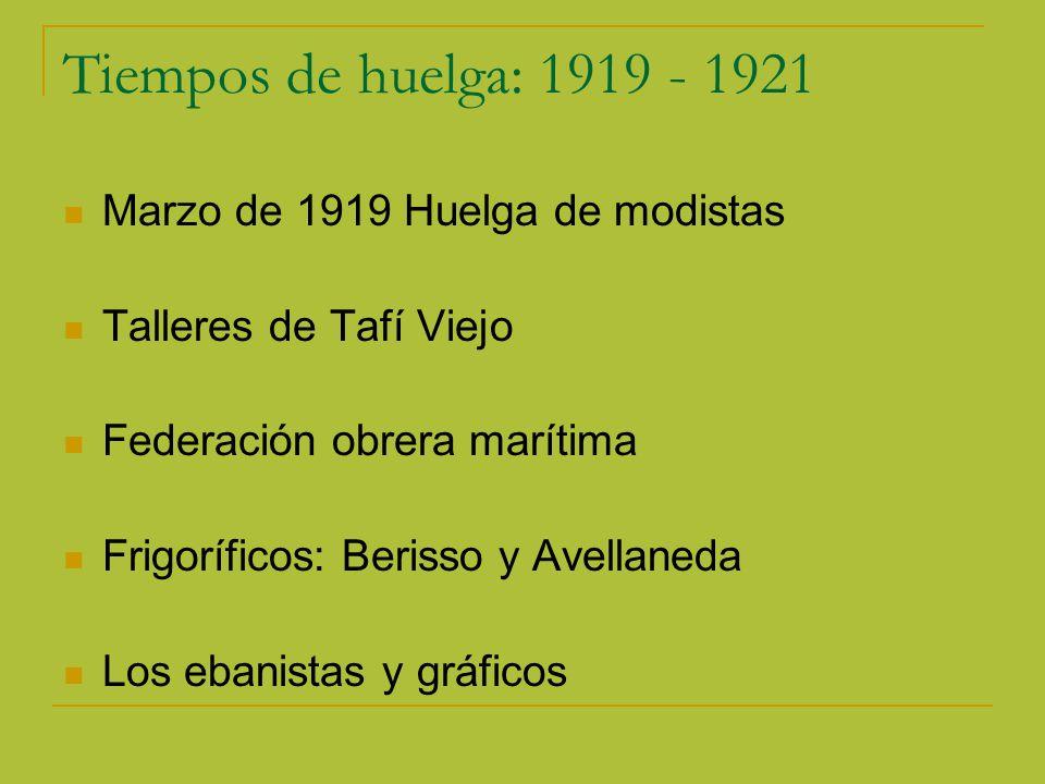 Tiempos de huelga: 1919 - 1921 Marzo de 1919 Huelga de modistas Talleres de Tafí Viejo Federación obrera marítima Frigoríficos: Berisso y Avellaneda Los ebanistas y gráficos