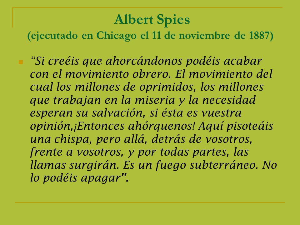Albert Spies (ejecutado en Chicago el 11 de noviembre de 1887) Si creéis que ahorcándonos podéis acabar con el movimiento obrero.