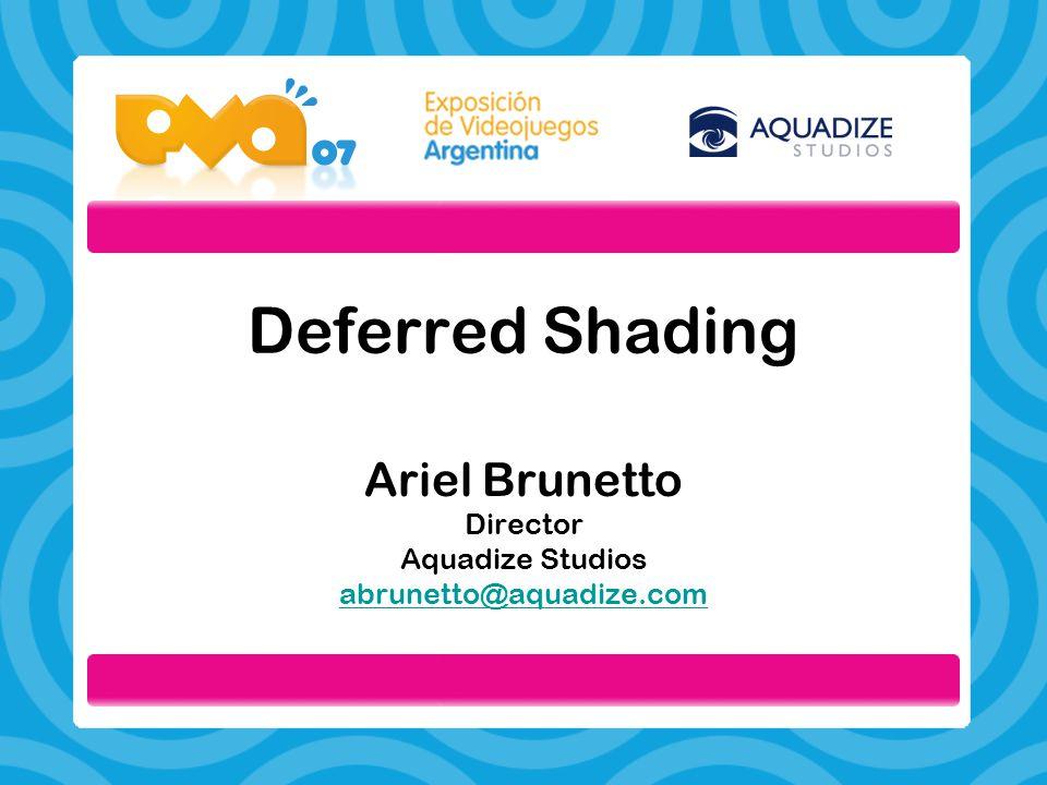 Deferred Shading Ariel Brunetto Director Aquadize Studios abrunetto@aquadize.com abrunetto@aquadize.com