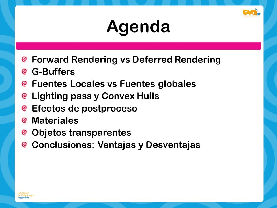 Agenda Forward Rendering vs Deferred Rendering G-Buffers Fuentes Locales vs Fuentes globales Lighting pass y Convex Hulls Efectos de postproceso Materiales Objetos transparentes Conclusiones: Ventajas y Desventajas