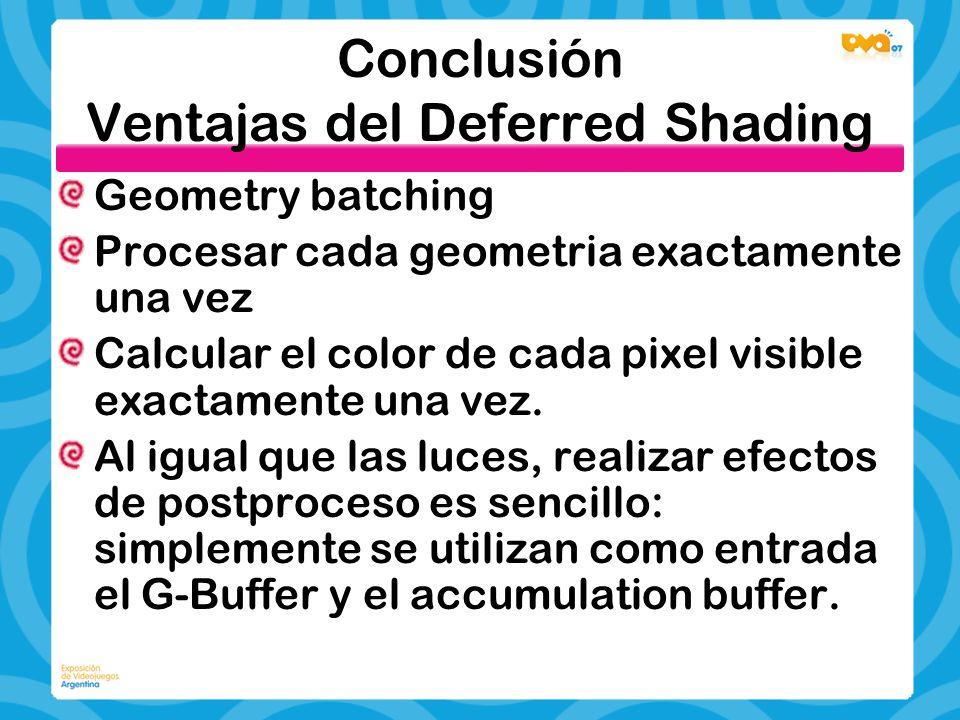 Conclusión Ventajas del Deferred Shading Geometry batching Procesar cada geometria exactamente una vez Calcular el color de cada pixel visible exactam