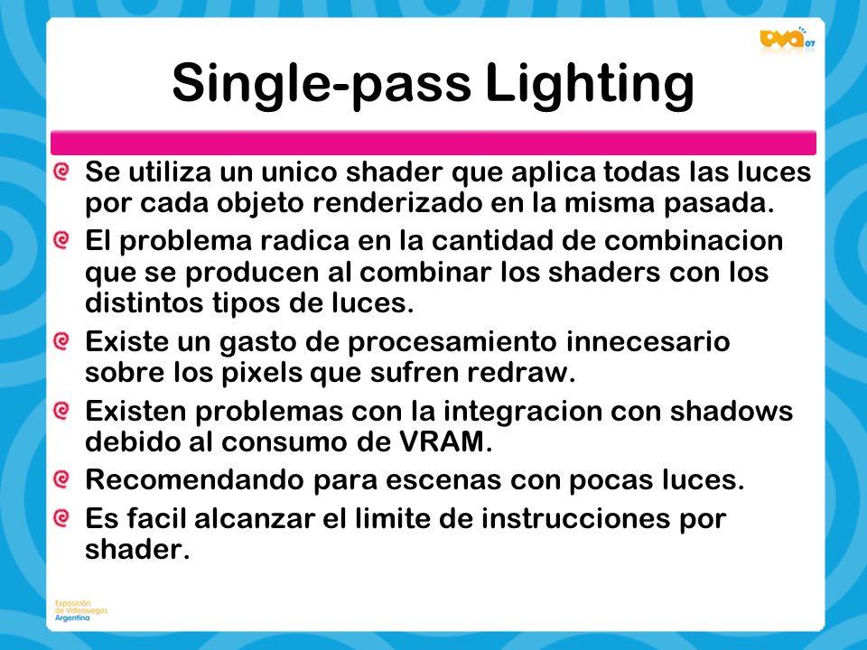 Single-pass Lighting Se utiliza un unico shader que aplica todas las luces por cada objeto renderizado en la misma pasada. El problema radica en la ca