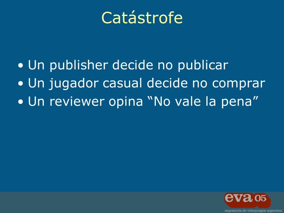Un publisher decide no publicar Un jugador casual decide no comprar Un reviewer opina No vale la pena Catástrofe