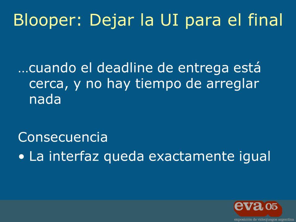 …cuando el deadline de entrega está cerca, y no hay tiempo de arreglar nada Consecuencia La interfaz queda exactamente igual Blooper: Dejar la UI para