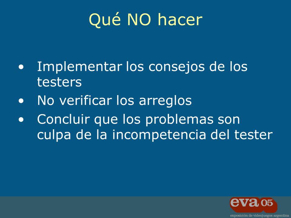 Implementar los consejos de los testers No verificar los arreglos Concluir que los problemas son culpa de la incompetencia del tester Qué NO hacer