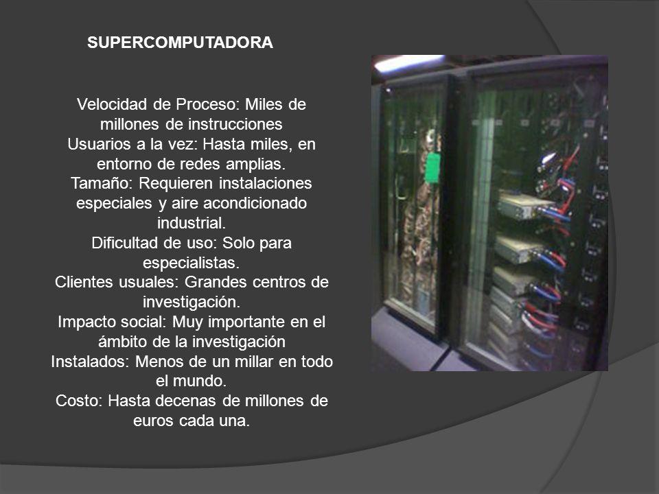 SUPERCOMPUTADORA Velocidad de Proceso: Miles de millones de instrucciones Usuarios a la vez: Hasta miles, en entorno de redes amplias. Tamaño: Requier