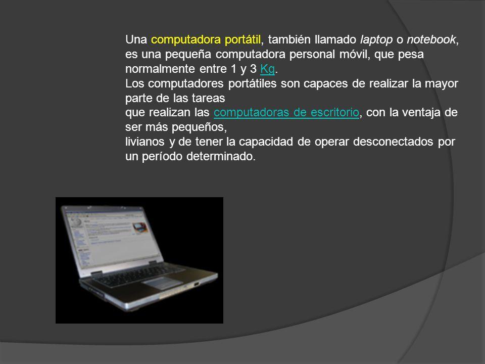Una computadora portátil, también llamado laptop o notebook, es una pequeña computadora personal móvil, que pesa normalmente entre 1 y 3 Kg.Kg Los com