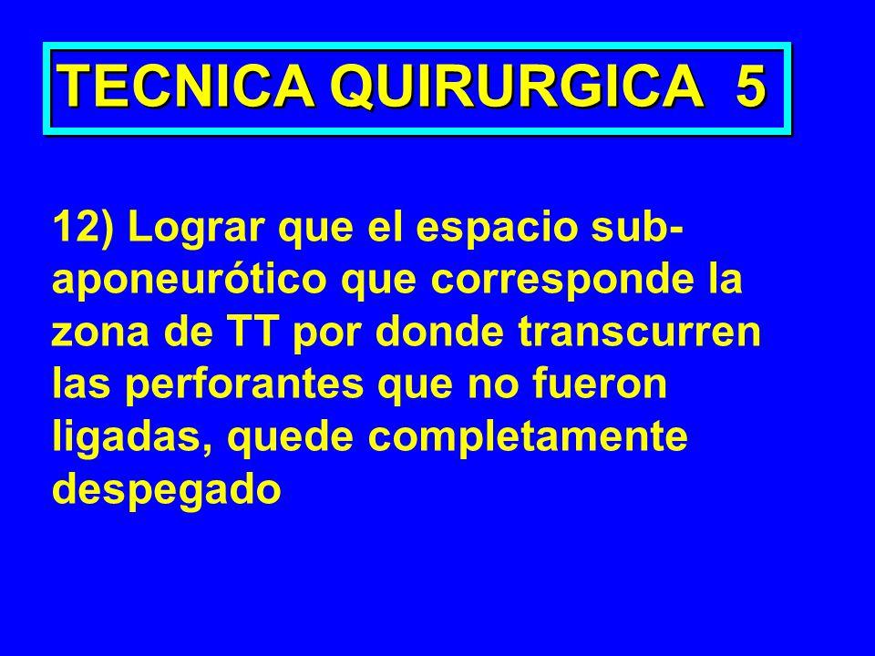 TECNICA QUIRURGICA 5 12) Lograr que el espacio sub- aponeurótico que corresponde la zona de TT por donde transcurren las perforantes que no fueron lig