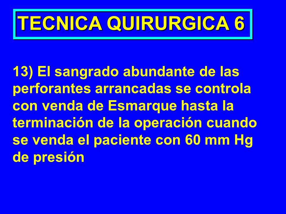 TECNICA QUIRURGICA 6 13) El sangrado abundante de las perforantes arrancadas se controla con venda de Esmarque hasta la terminación de la operación cu