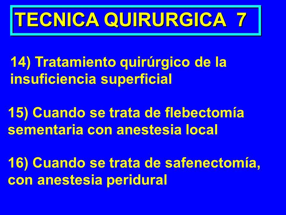 TECNICA QUIRURGICA 7 14) Tratamiento quirúrgico de la insuficiencia superficial 15) Cuando se trata de flebectomía sementaria con anestesia local 16)