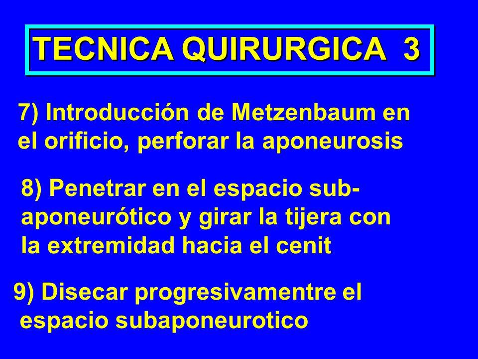 TECNICA QUIRURGICA 3 7) Introducción de Metzenbaum en el orificio, perforar la aponeurosis 8) Penetrar en el espacio sub- aponeurótico y girar la tije