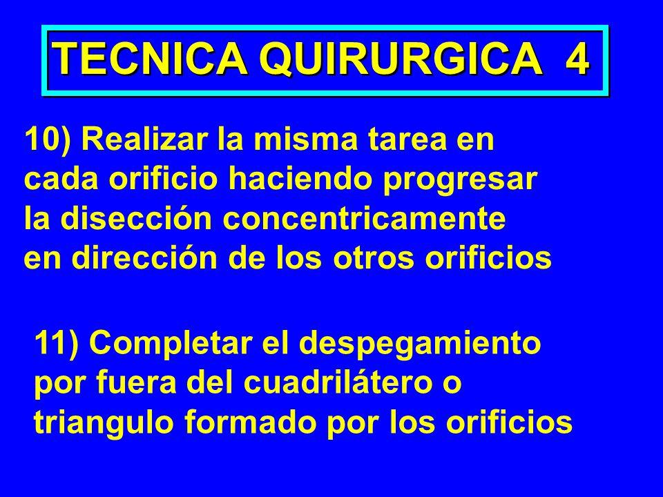 TECNICA QUIRURGICA 4 10) Realizar la misma tarea en cada orificio haciendo progresar la disección concentricamente en dirección de los otros orificios