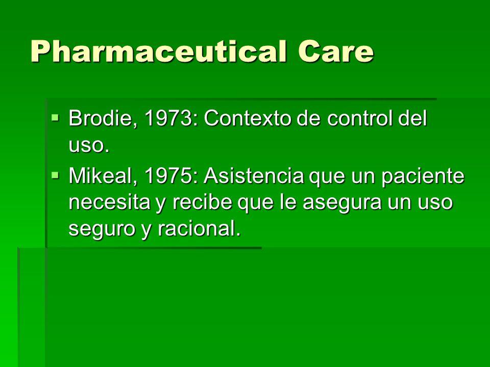 Pharmaceutical Care Brodie, 1973: Contexto de control del uso. Brodie, 1973: Contexto de control del uso. Mikeal, 1975: Asistencia que un paciente nec