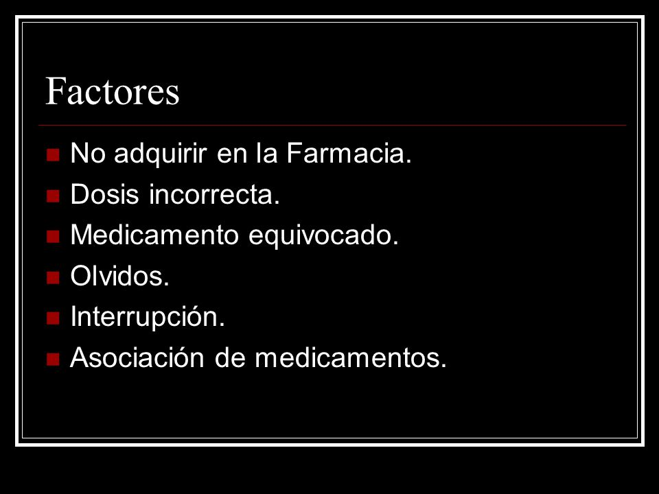 Factores No adquirir en la Farmacia. Dosis incorrecta. Medicamento equivocado. Olvidos. Interrupción. Asociación de medicamentos.
