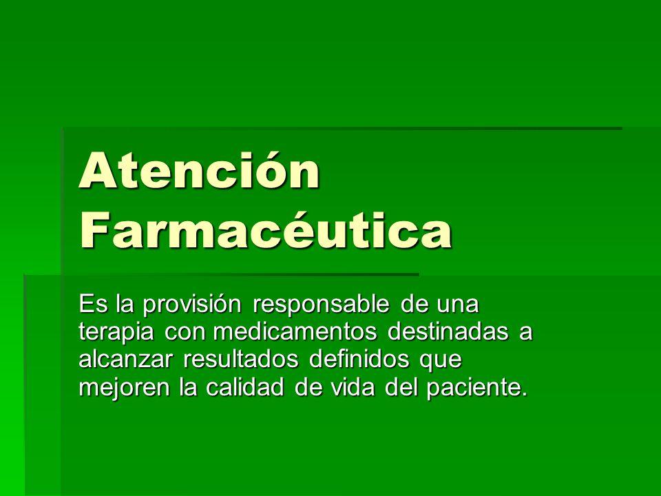 Atención Farmacéutica Es la provisión responsable de una terapia con medicamentos destinadas a alcanzar resultados definidos que mejoren la calidad de