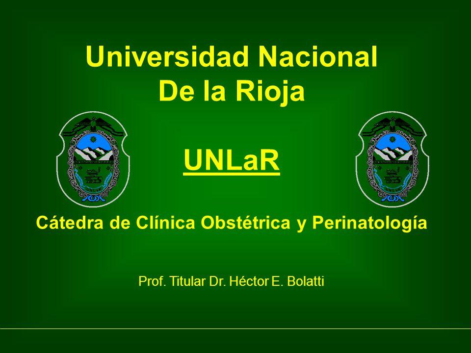 Universidad Nacional De la Rioja UNLaR Cátedra de Clínica Obstétrica y Perinatología Prof. Titular Dr. Héctor E. Bolatti