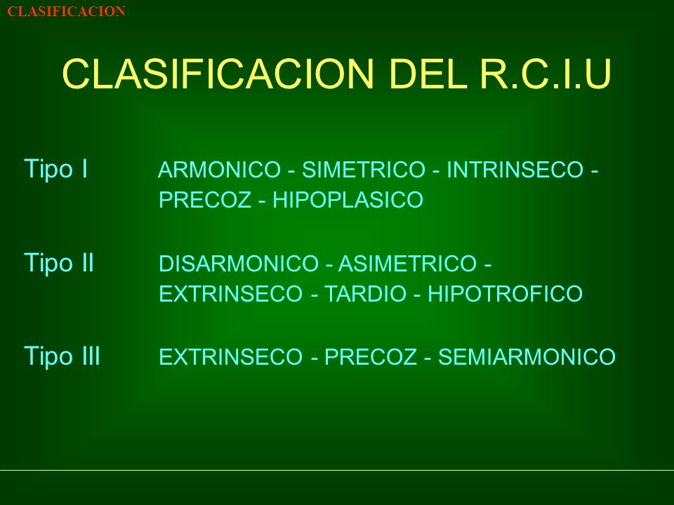 CLASIFICACION CLASIFICACION DEL R.C.I.U Tipo I ARMONICO - SIMETRICO - INTRINSECO - PRECOZ - HIPOPLASICO Tipo II DISARMONICO - ASIMETRICO - EXTRINSECO - TARDIO - HIPOTROFICO Tipo III EXTRINSECO - PRECOZ - SEMIARMONICO