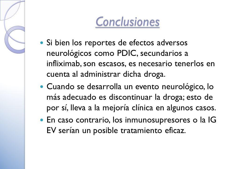 Conclusiones Si bien los reportes de efectos adversos neurológicos como PDIC, secundarios a infliximab, son escasos, es necesario tenerlos en cuenta al administrar dicha droga.
