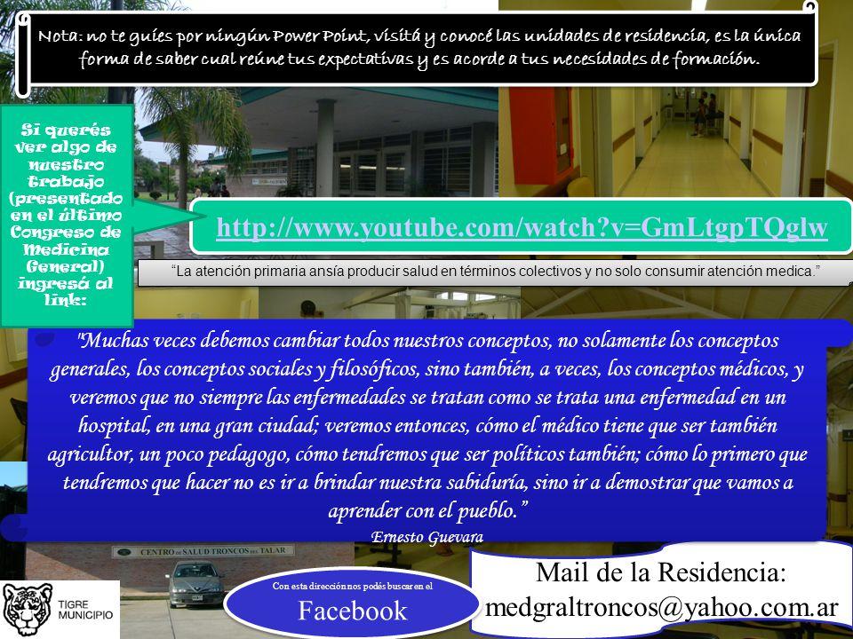 http://www.youtube.com/watch?v=GmLtgpTQglw Mail de la Residencia: medgraltroncos@yahoo.com.ar Con esta dirección nos podés buscar en el Facebook Nota: