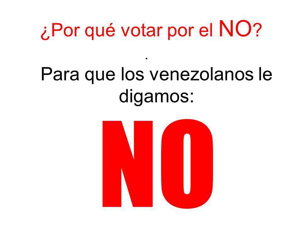 ¿Por qué votar por el NO ? Para que los venezolanos le digamos: NO