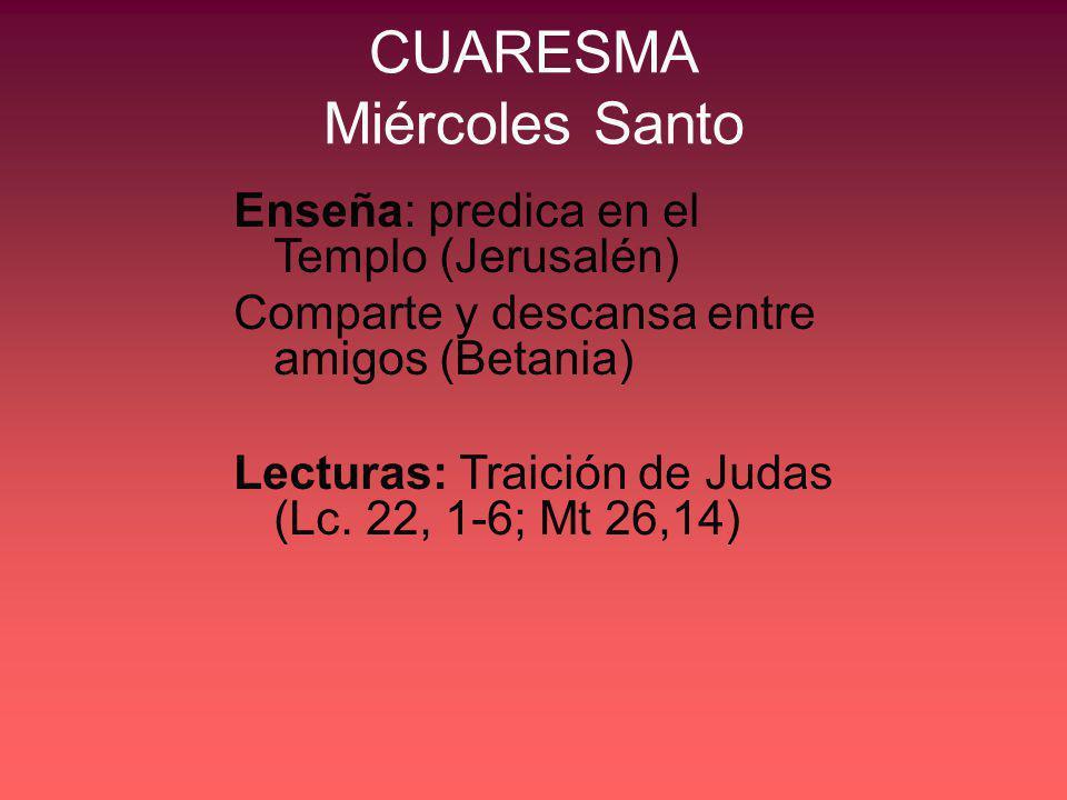 CUARESMA Miércoles Santo Enseña: predica en el Templo (Jerusalén) Comparte y descansa entre amigos (Betania) Lecturas: Traición de Judas (Lc. 22, 1-6;
