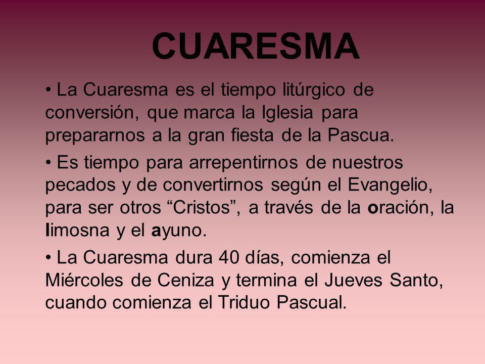 CUARESMA La Cuaresma es el tiempo litúrgico de conversión, que marca la Iglesia para prepararnos a la gran fiesta de la Pascua. Es tiempo para arrepen