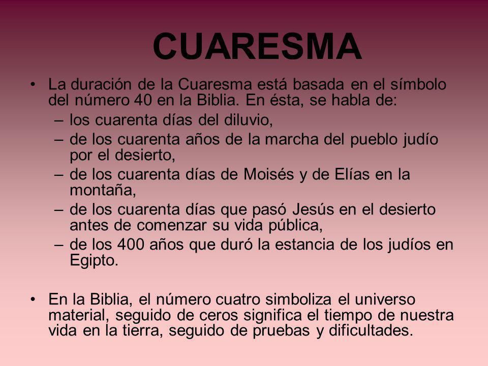 CUARESMA La duración de la Cuaresma está basada en el símbolo del número 40 en la Biblia. En ésta, se habla de: –los cuarenta días del diluvio, –de lo