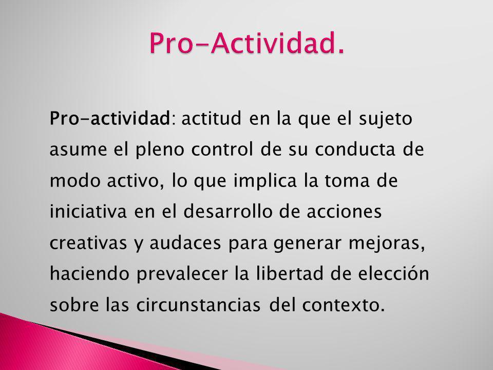 Pro-actividad: actitud en la que el sujeto asume el pleno control de su conducta de modo activo, lo que implica la toma de iniciativa en el desarrollo