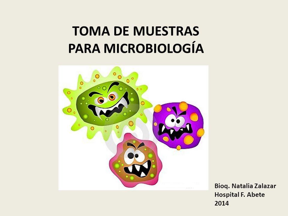 TOMA DE MUESTRAS PARA MICROBIOLOGÍA Bioq. Natalia Zalazar Hospital F. Abete 2014