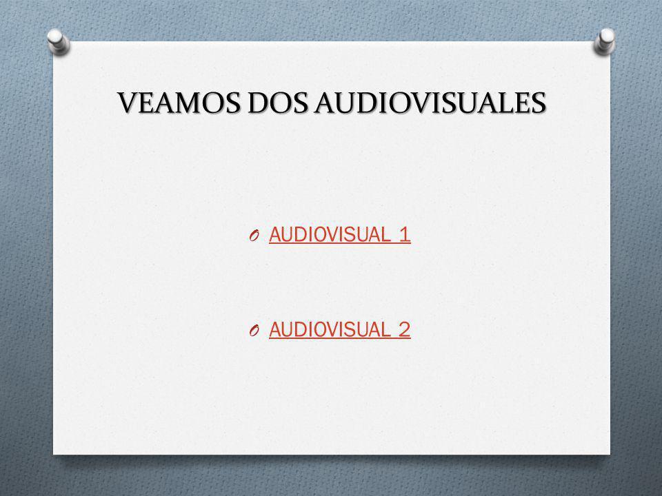 VEAMOS DOS AUDIOVISUALES O AUDIOVISUAL 1 AUDIOVISUAL 1 O AUDIOVISUAL 2 AUDIOVISUAL 2