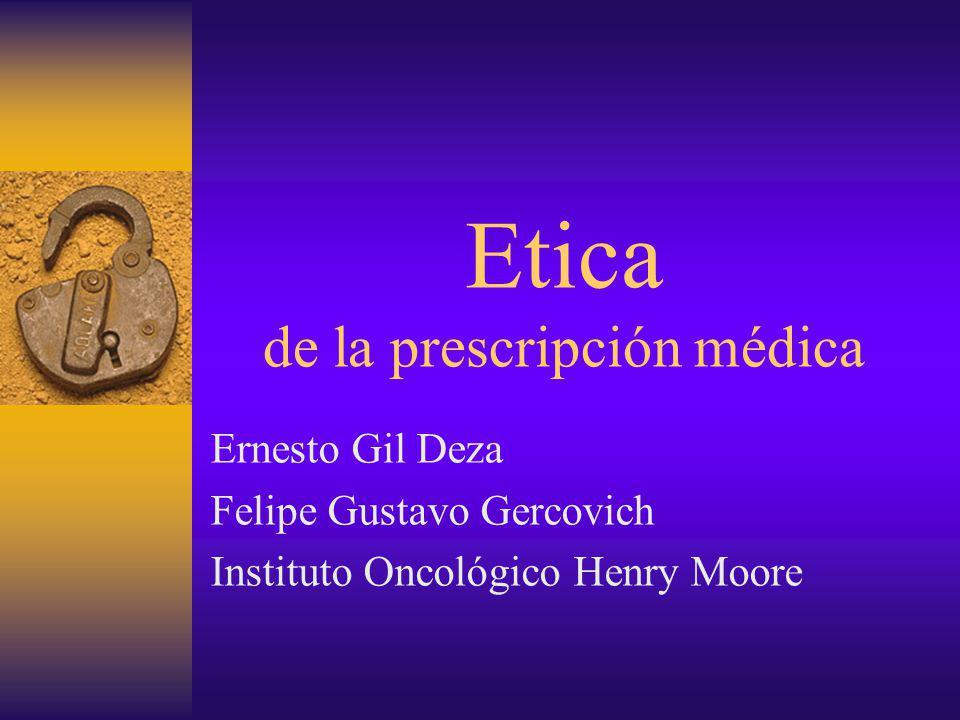 Etica de la prescripción médica Ernesto Gil Deza Felipe Gustavo Gercovich Instituto Oncológico Henry Moore