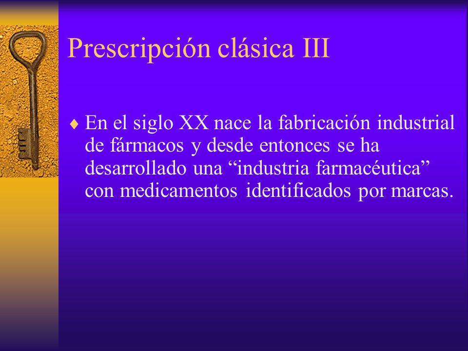 Prescripción clásica III En el siglo XX nace la fabricación industrial de fármacos y desde entonces se ha desarrollado una industria farmacéutica con