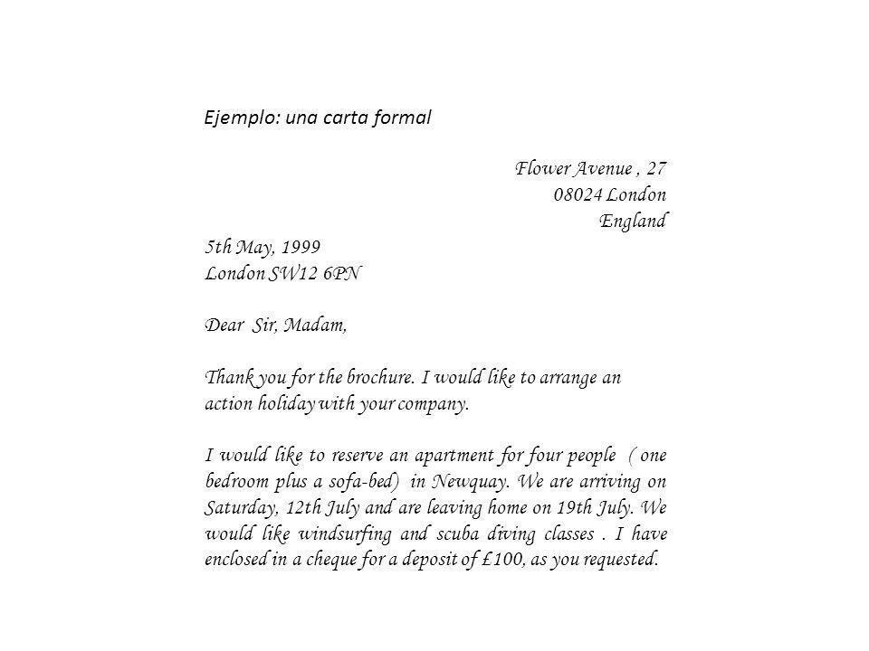 Ejemplo: una carta formal Flower Avenue, 27 08024 London England 5th May, 1999 London SW12 6PN Dear Sir, Madam, Thank you for the brochure. I would li
