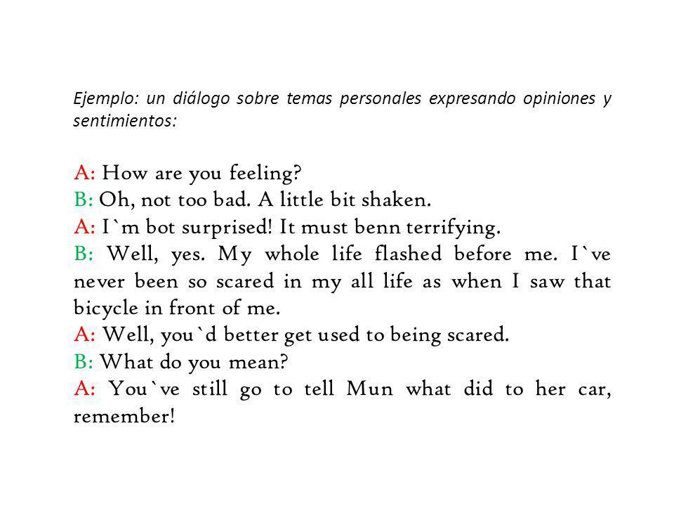 Ejemplo: un diálogo sobre temas personales expresando opiniones y sentimientos: A: How are you feeling? B: Oh, not too bad. A little bit shaken. A: I`
